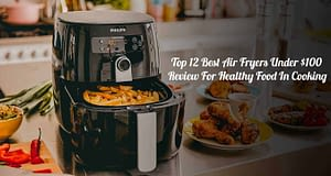 Top 12 Best Air Fryer Under $100 Review For Healthy Food In Cooking