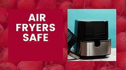 Air Fryers Safe